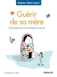 Brigitte Allain-Dupré - Guérir de sa mère - De la blessure à la réalisation de soi.