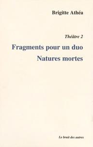 Brigitte Athéa - Théâtre - Volume 2, Fragments pour un duo ; Natures mortes.