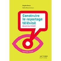 Brigitte Besse et Didier Desormeaux - Construire le reportage télévisé multisupport.