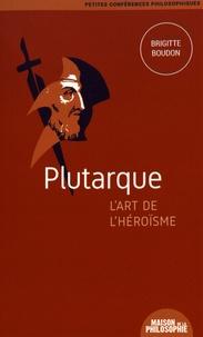 Brigitte Boudon - Plutarque, l'art de l'héroïsme.