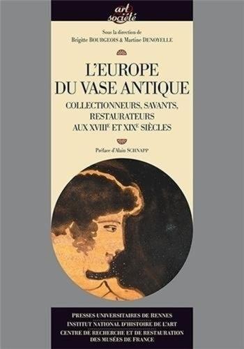 Brigitte Bourgeois et Martine Denoyelle - L'Europe du vase antique - Collectionneurs, savants, restaurateurs aux XVIIIe et XIXe siècles.