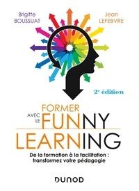 Brigitte Boussuat et Jean Lefebvre - Former avec le funny learning - 2e éd. - De la formation à la facilitation : transformez votre pédagogie.