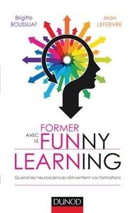Brigitte Boussuat et Jean Lefebvre - Former avec le Funny learning - Quand les neurosciences réinventent vos formations.