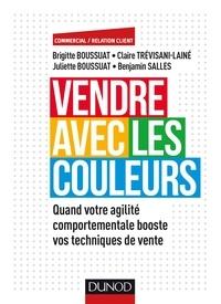 Brigitte Boussuat et Juliette Boussuat - Vendre avec les couleurs - Quand votre agilité comportementale booste vos techniques de ventes.