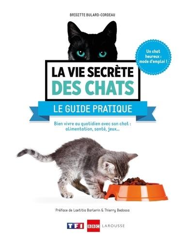 La vie secrète des chats : Le guide pratique. Bien vivre au quotidien avec son chat : alimentation, santé, jeux...