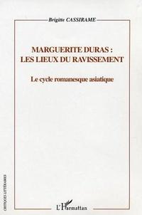 Brigitte Cassirame - Marguerite Duras, les lieux du ravissement.