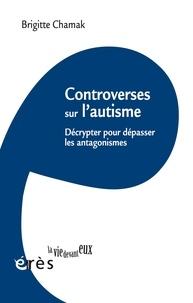 Brigitte Chamak - Controverses sur l'autisme - Décrypter pour dépasser les antagonismes.