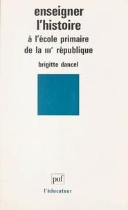 Brigitte Dancel et Gaston Mialaret - Enseigner l'histoire à l'école primaire de la IIIe République.