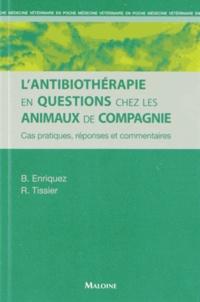 Brigitte Enriquez et Renaud Tissier - L'antibiothérapie en questions chez les animaux de compagnie - cas pratiques, réponses et commentaires.
