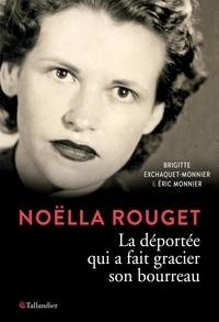 Brigitte Exchaquet-Monnier et Eric Monnier - Noëlla Rouget - La déportée qui a fait gracier son bourreau.