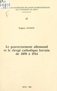 Brigitte Favrot - Le gouvernement allemand et le clergé catholique lorrain de 1890 à 1914.