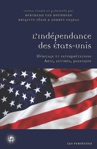 Brigitte Félix et Audrey Fogels - L'indépendance des Etats-Unis - Héritage et interprétations (société, arts et littérature).