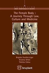 Brigitte Feuillet-Liger et Birgitta Orfali - The Female Body: A Journey Through Law, Culture and Medicine.
