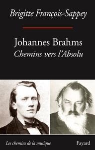 Brigitte François-Sappey - Johannes Brahms - Chemins vers l'absolu.