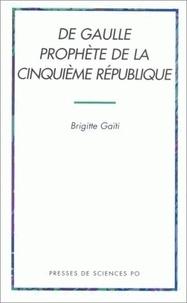 Brigitte Gaïti - De Gaulle prophète de la Cinquième République, 1946-1962.