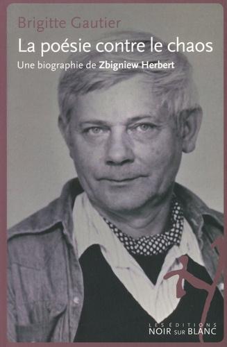 Brigitte Gautier - La poésie contre le chaos - Une biographie de Zbigniew Herbert.
