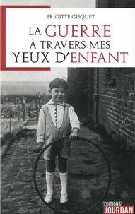 Brigitte Gisquet - La guerre à travers mes yeux d'enfant.