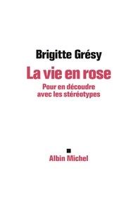Brigitte Grésy - La Vie en rose - Pour en découdre avec les stéréotypes.