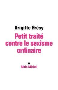 Brigitte Grésy - Petit traité contre le sexisme ordinaire.