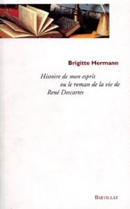 Histoire de mon esprit- Le roman de la vie de René Descartes - Brigitte Hermann |
