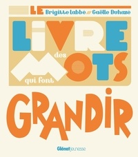 Brigitte Labbé et Gaëlle Duhazé - Le livre des mots qui font grandir.