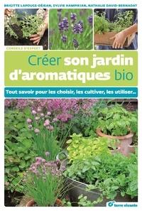 Brigitte Lapouge-Déjean et Nathalie David-Bernadat - Créer son jardin d'aromatiques bio - Tout savoir pour les choisir, les cultiver, les utiliser....