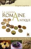 Brigitte Leprêtre - La cuisine romaine antique - 35 Recettes pour aujourd'hui.