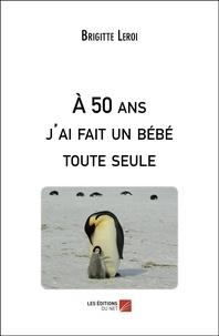 Lire le livre en ligne gratuit sans téléchargement À 50 ans j'ai fait un bébé toute seule (French Edition) par Brigitte Leroi 9782312070148