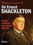Brigitte Lozerec'h - Sir Ernest Shackleton - Grandeur et endurance d'un explorateur (1874-1922).