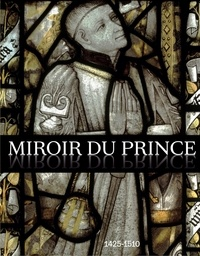 Brigitte Maurice-Chabard et Sophie Jugie - Miroir du prince, 1425-1510 - La commande artistique des hauts fonctionnaires à la cour de Bourgogne.
