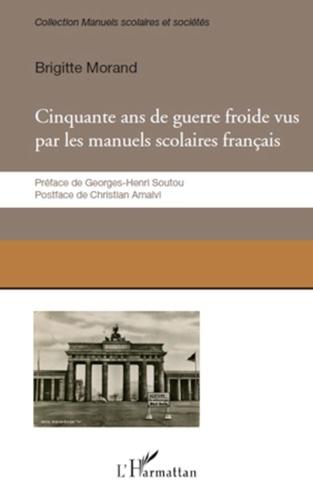 Brigitte Morand - Cinquante ans de guerre froide - Le conflit Est-Ouest raconté par les manuels scolaires français.