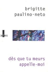 Brigitte Paulino-Neto - Dès que tu meurs, appelle-moi.
