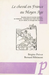 Brigitte Prévot et Bernard Ribémont - Le cheval en France au Moyen âge - Sa place dans le monde médiéval; sa médecine : l'exemple d'un traité vétérinaire du XIVe siècle, la «Cirurgie des chevaux».