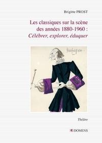 Brigitte Prost - Les classiques sur la scène  des années 1880-1960 : célébrer, explorer, éduquer.