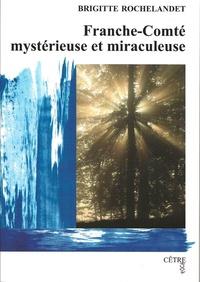 Brigitte Rochelandet - Franche-Comté mystérieuse et miraculeuse.