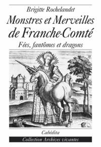 Brigitte Rochelandet - Monstres et merveilles de la Franche-Comté - Fées, fantômes et dragons.