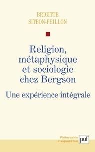 Brigitte Sitbon-Peillon - Religion, métaphysique et sociologie chez Bergson - Une expérience intégrale.