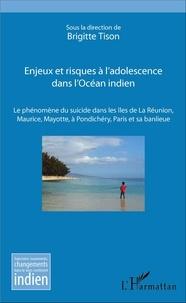 Brigitte Tison - Enjeux et risques à l'adolescence dans l'Océan indien - Le phénomène du suicide dans les îles de La Réunion, Maurice, Mayotte, à Pondichéry, Paris et sa banlieue.