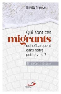 Brigitte Tregouët - Qui sont ces migrants qui débarquent dans notre petite ville ? - Un médecin raconte.