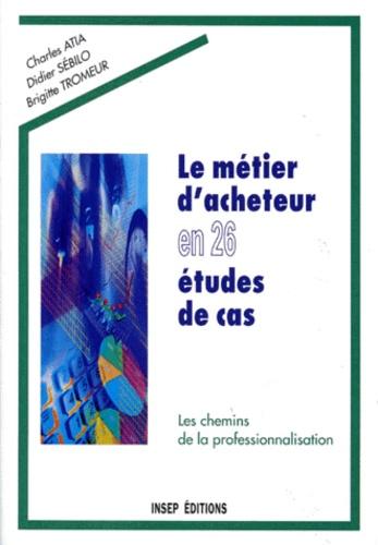 Brigitte Tromeur et Didier Sébilo - LE METIER D'ACHETEUR EN 26 ETUDES DE CAS. - Les chemins de la professionnalisation.