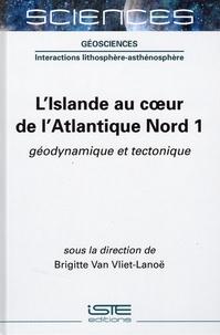 Brigitte Van Vliet-Lanoë - L'Islande au coeur de l'Atlantique Nord - Tome 1, Géodynamique et tectonique.