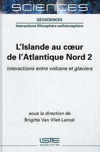 Brigitte Van Vliet-Lanoë - L'Islande au coeur de l'Atlantique Nord - Tome 2, Interactions entre volcans et glaciers.