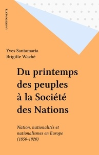 Brigitte Waché et Yves Santamaria - Du printemps des peuples à la Société des nations - Nations, nationalités et nationalismes en Europe, 1850-1920.