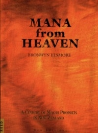 Brownwyn Elsmore - Mana from Heaven: A Century of Maori Prophets in New Zealand.