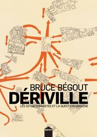 Bruce Bégout - Dériville - Les situationnistes et la question urbaine.
