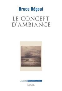 Bruce Bégout - Le concept d'ambiance - Essai d'éco-phénoménologie.