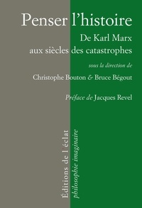 Bruce Bégout et Christophe Bouton - Penser l'histoire - De Karl Marx aux siècles des catastrophes.