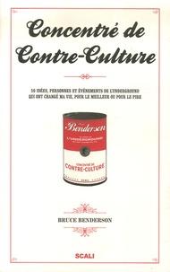 Bruce Benderson - Concentré de Contre-Culture - 50 Idées, personnes et événements de l'Underground qui ont changé ma vie, pour le meilleur ou pour le pire.
