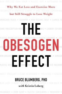 Bruce Blumberg et Kristin Loberg - The Obesogen Effect - Why We Eat Less and Exercise More but Still Struggle to Lose Weight.
