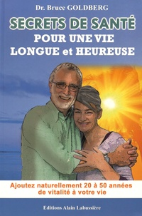 Bruce Goldberg - Secrets de santé pour une vie longue et heureuse - Ajoutez naturellement 20 à 50 années de vitalité à votre vie.